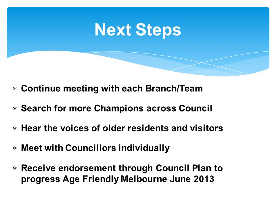  Continue meeting with each Branch/Team  Search for more Champions across Council  Hear the voices of older residents and visitors  Meet with Councillors individually  Receive endorsement through Council Plan to progress Age Friendly Melbourne June 2013 Next Steps