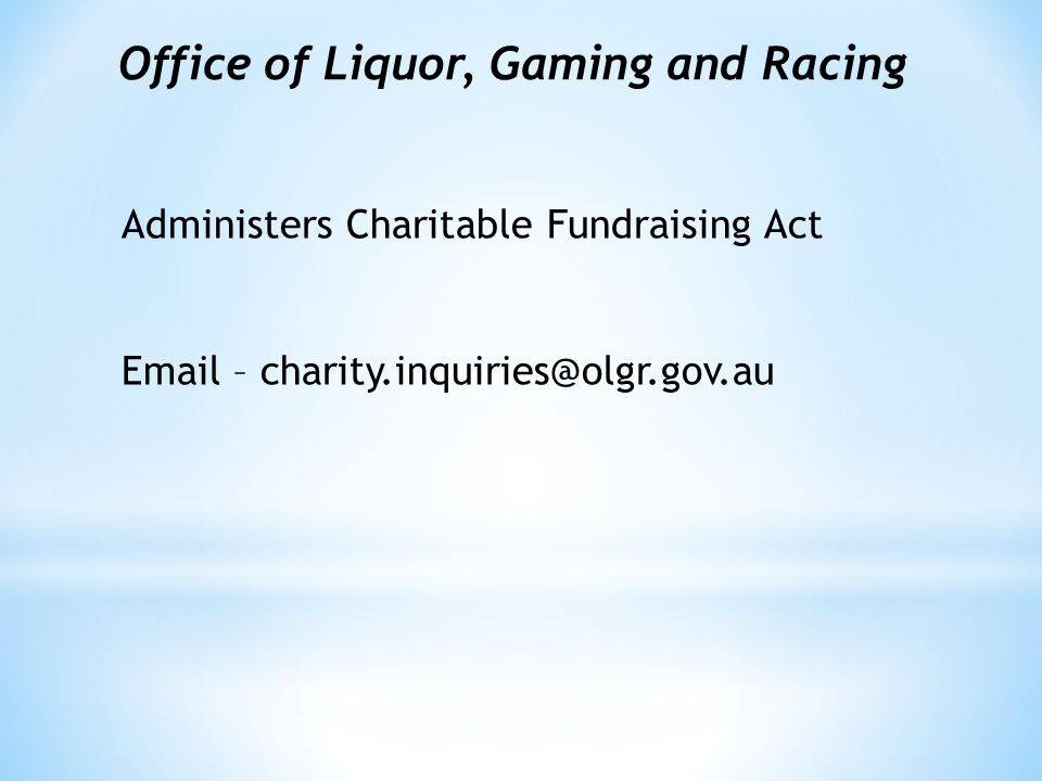 Office of Liquor, Gaming and Racing Administers Charitable Fundraising Act Email – charity.inquiries@olgr.gov.au