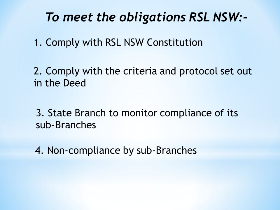 To meet the obligations RSL NSW:- 1. Comply with RSL NSW Constitution 2.