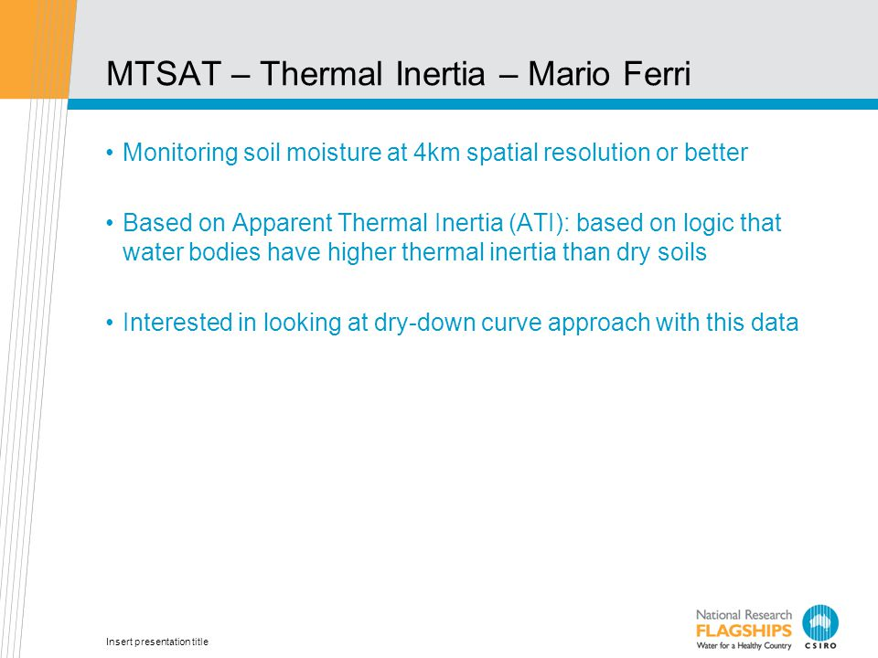 Insert presentation title MTSAT – Thermal Inertia – Mario Ferri Monitoring soil moisture at 4km spatial resolution or better Based on Apparent Thermal Inertia (ATI): based on logic that water bodies have higher thermal inertia than dry soils Interested in looking at dry-down curve approach with this data