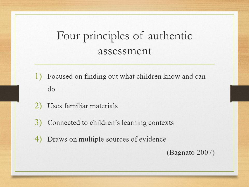 Four principles of authentic assessment 1) Focused on finding out what children know and can do 2) Uses familiar materials 3) Connected to children's learning contexts 4) Draws on multiple sources of evidence (Bagnato 2007)