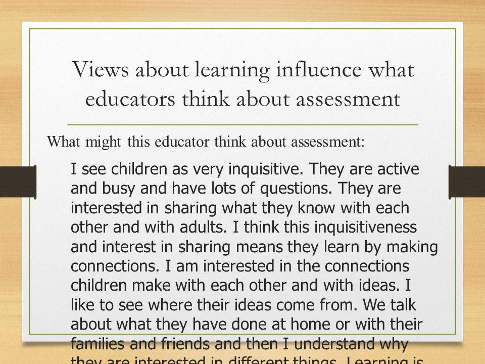 Views about learning influence what educators think about assessment What might this educator think about assessment: I see children as very inquisitive.