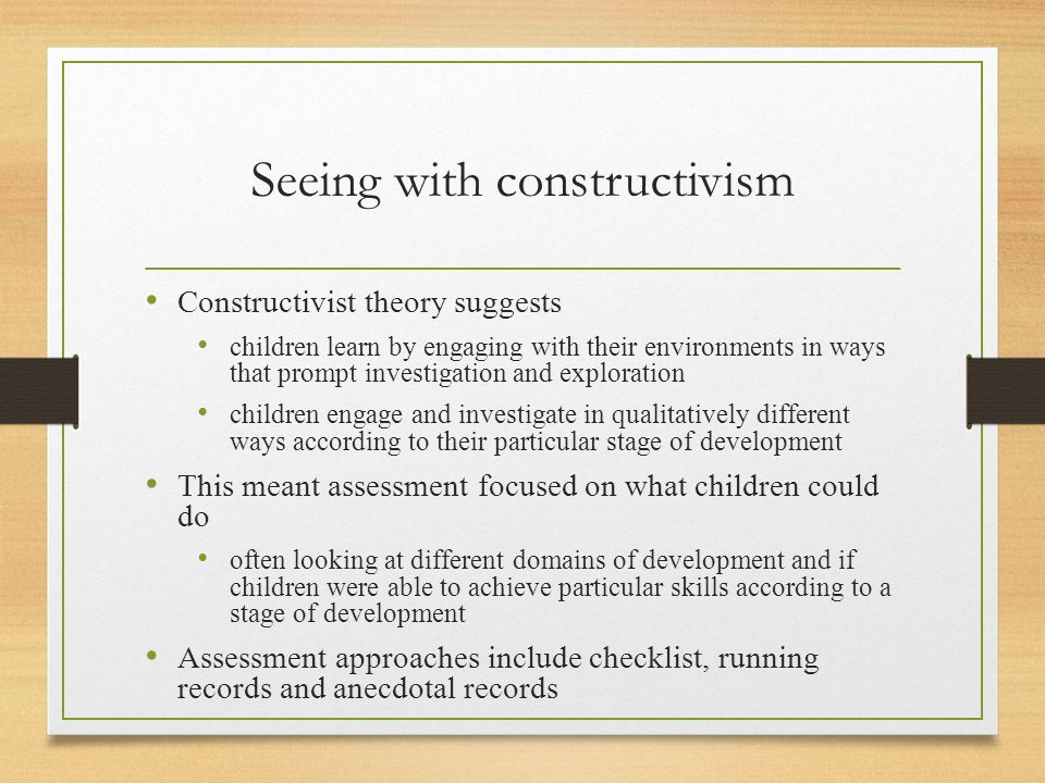 Seeing with constructivism Constructivist theory suggests children learn by engaging with their environments in ways that prompt investigation and exploration children engage and investigate in qualitatively different ways according to their particular stage of development This meant assessment focused on what children could do often looking at different domains of development and if children were able to achieve particular skills according to a stage of development Assessment approaches include checklist, running records and anecdotal records