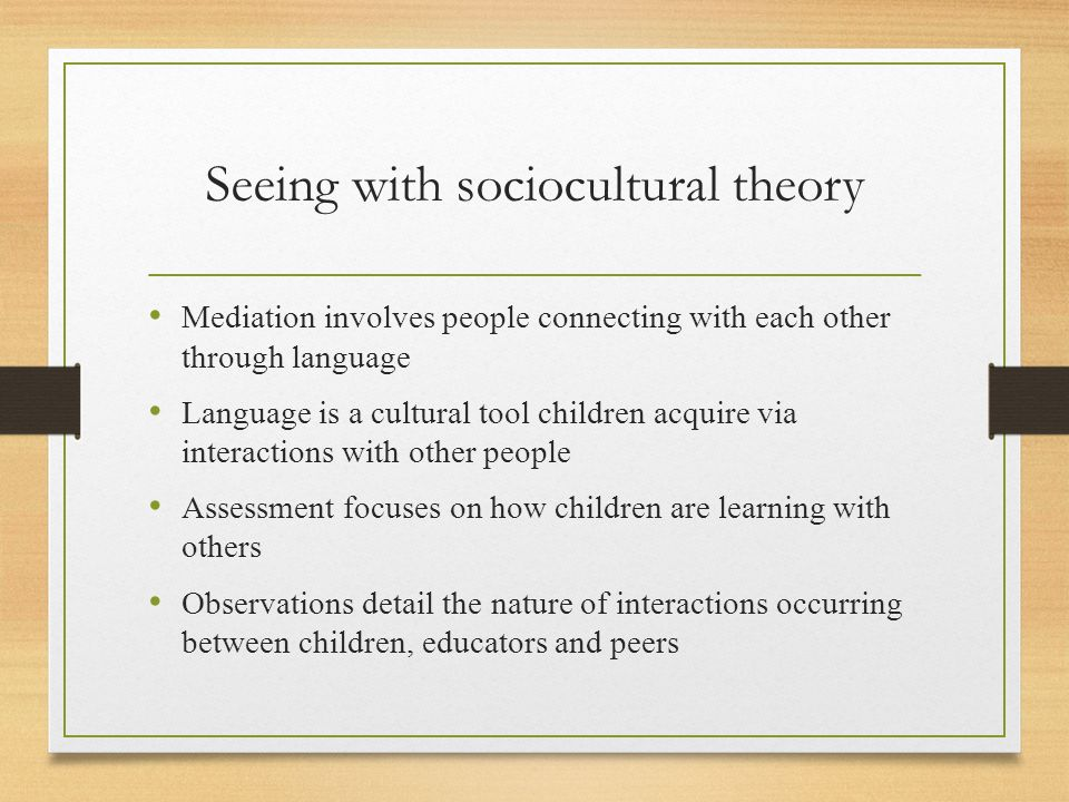 Seeing with sociocultural theory Mediation involves people connecting with each other through language Language is a cultural tool children acquire via interactions with other people Assessment focuses on how children are learning with others Observations detail the nature of interactions occurring between children, educators and peers