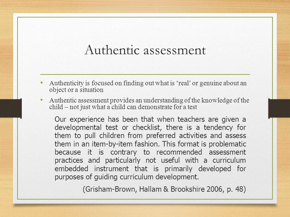 Authentic assessment Authenticity is focused on finding out what is 'real' or genuine about an object or a situation Authentic assessment provides an understanding of the knowledge of the child – not just what a child can demonstrate for a test Our experience has been that when teachers are given a developmental test or checklist, there is a tendency for them to pull children from preferred activities and assess them in an item-by-item fashion.