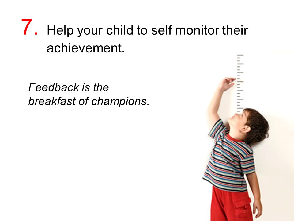 Feedback is the breakfast of champions. 7. Help your child to self monitor their achievement.