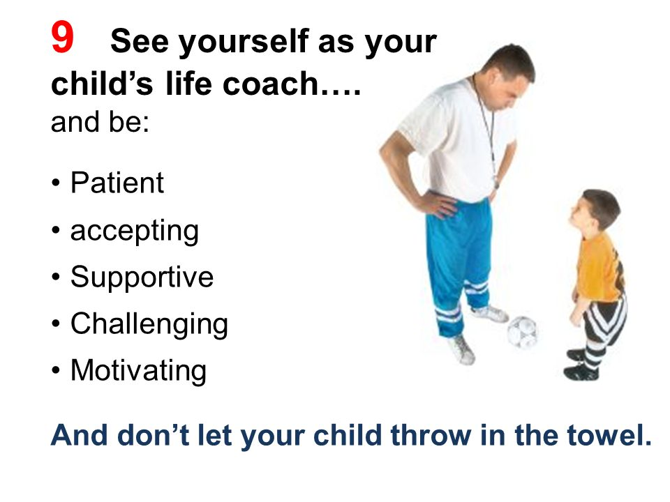 9 See yourself as your child's life coach….