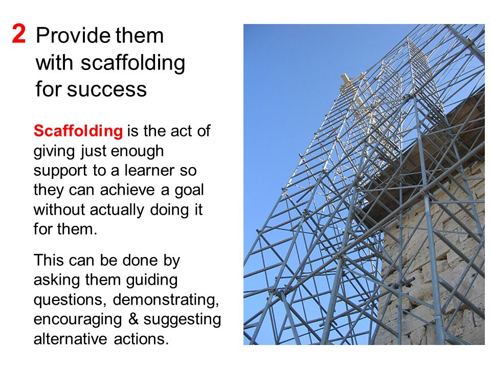 Scaffolding is the act of giving just enough support to a learner so they can achieve a goal without actually doing it for them.