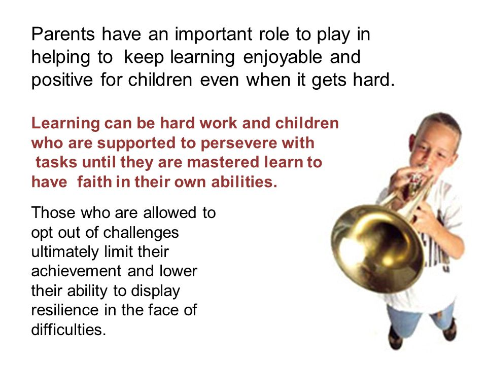 Parents have an important role to play in helping to keep learning enjoyable and positive for children even when it gets hard.