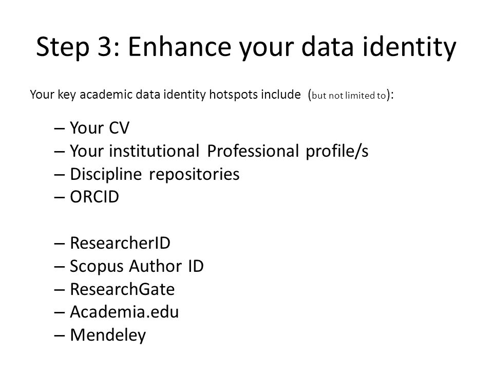 Step 3: Enhance your data identity Your key academic data identity hotspots include ( but not limited to ): – Your CV – Your institutional Professional profile/s – Discipline repositories – ORCID – ResearcherID – Scopus Author ID – ResearchGate – Academia.edu – Mendeley