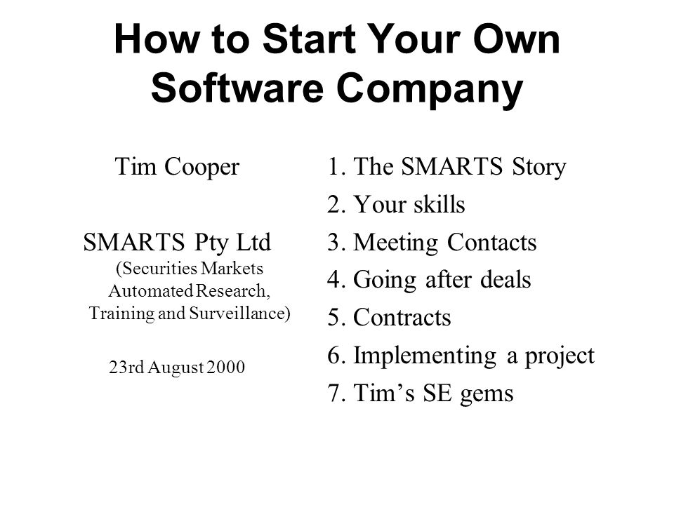 How to Start Your Own Software Company Tim Cooper SMARTS Pty Ltd (Securities Markets Automated Research, Training and Surveillance) 23rd August 2000 1.