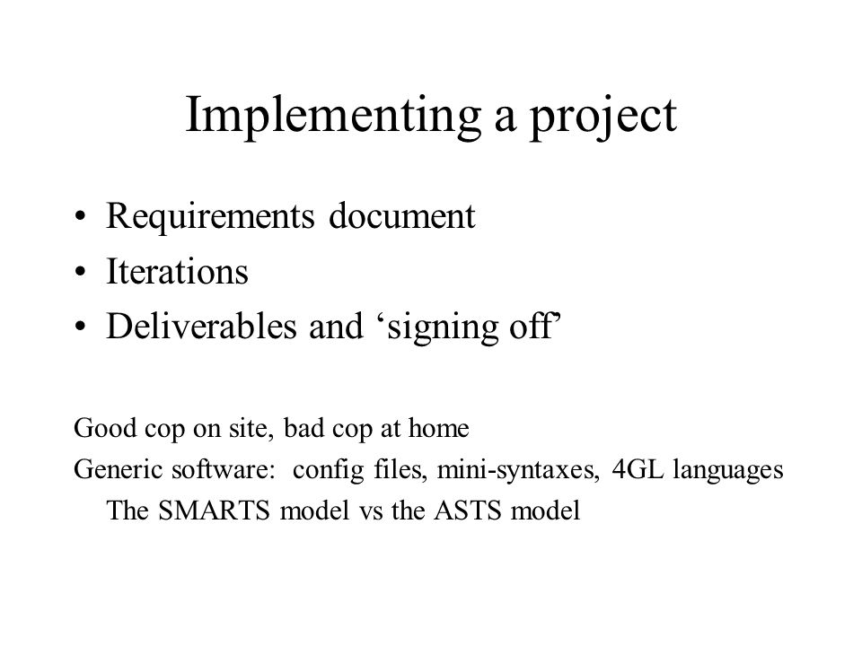 Implementing a project Requirements document Iterations Deliverables and 'signing off' Good cop on site, bad cop at home Generic software: config files, mini-syntaxes, 4GL languages The SMARTS model vs the ASTS model
