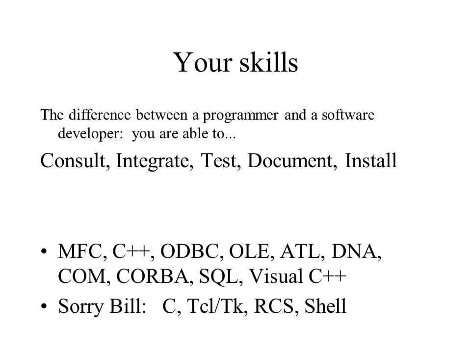 Your skills The difference between a programmer and a software developer: you are able to...
