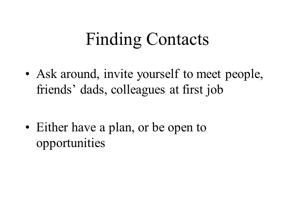 Finding Contacts Ask around, invite yourself to meet people, friends' dads, colleagues at first job Either have a plan, or be open to opportunities