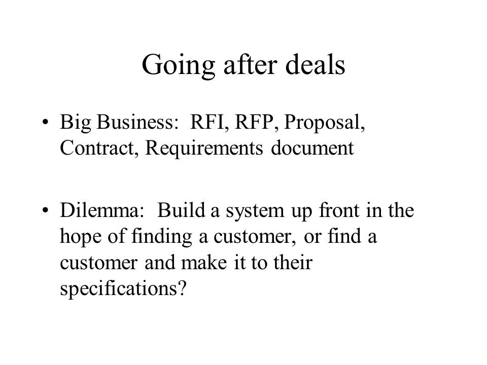 Going after deals Big Business: RFI, RFP, Proposal, Contract, Requirements document Dilemma: Build a system up front in the hope of finding a customer, or find a customer and make it to their specifications
