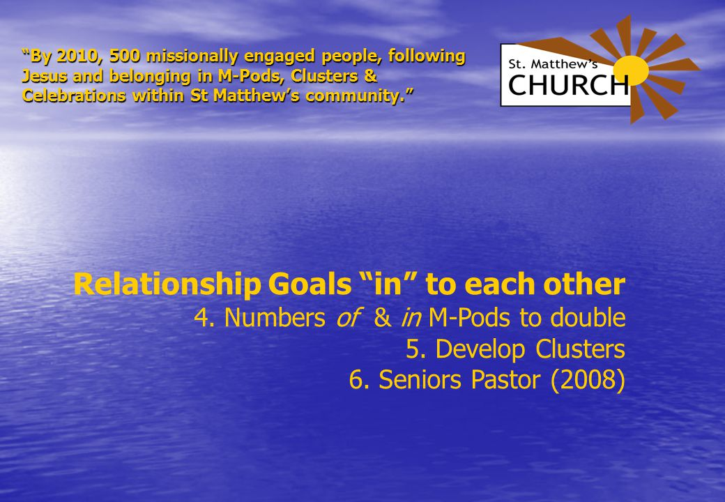 By 2010, 500 missionally engaged people, following Jesus and belonging in M-Pods, Clusters & Celebrations within St Matthew's community. Relationship Goals in to each other 4.