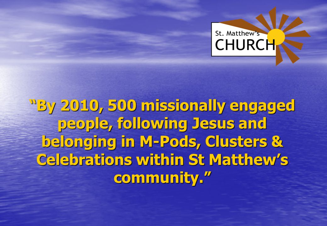By 2010, 500 missionally engaged people, following Jesus and belonging in M-Pods, Clusters & Celebrations within St Matthew's community.