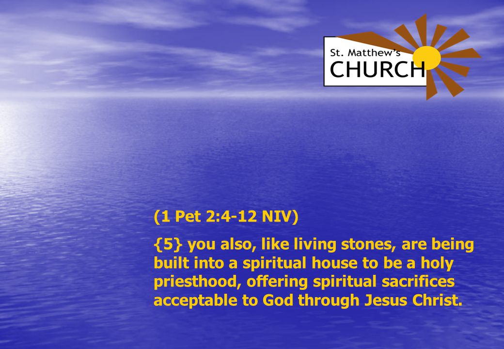 (1 Pet 2:4-12 NIV) {5} you also, like living stones, are being built into a spiritual house to be a holy priesthood, offering spiritual sacrifices acceptable to God through Jesus Christ.