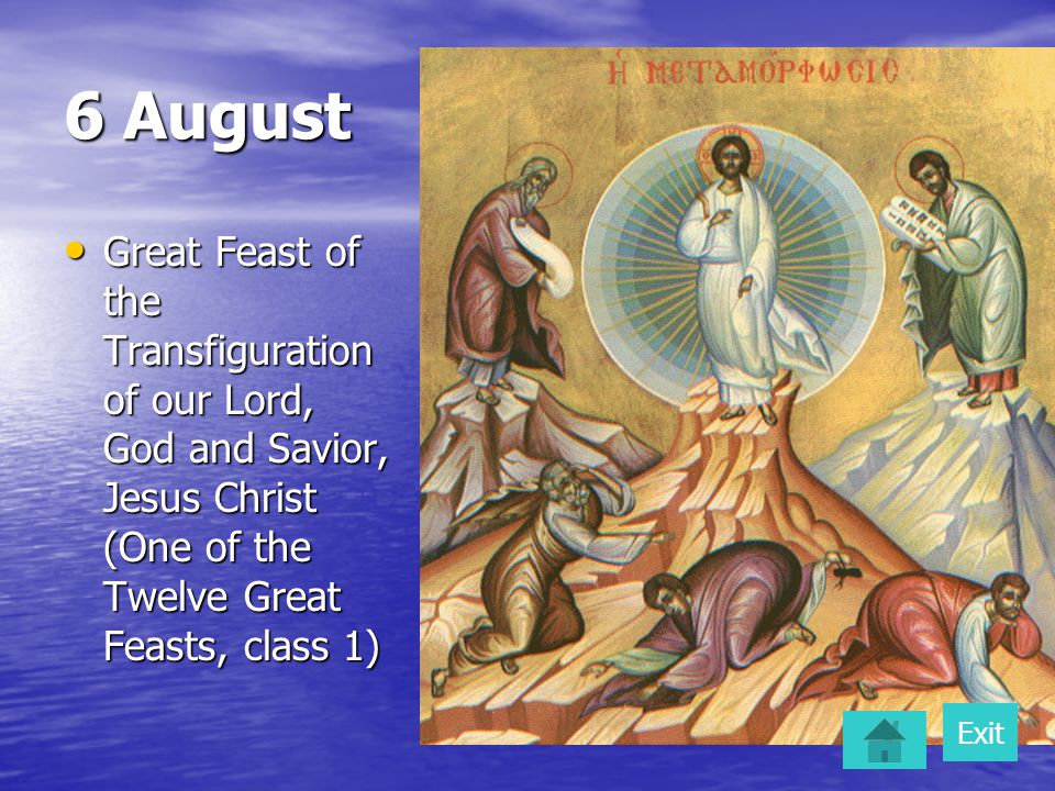 6 August Great Feast of the Transfiguration of our Lord, God and Savior, Jesus Christ (One of the Twelve Great Feasts, class 1) Great Feast of the Transfiguration of our Lord, God and Savior, Jesus Christ (One of the Twelve Great Feasts, class 1) Exit