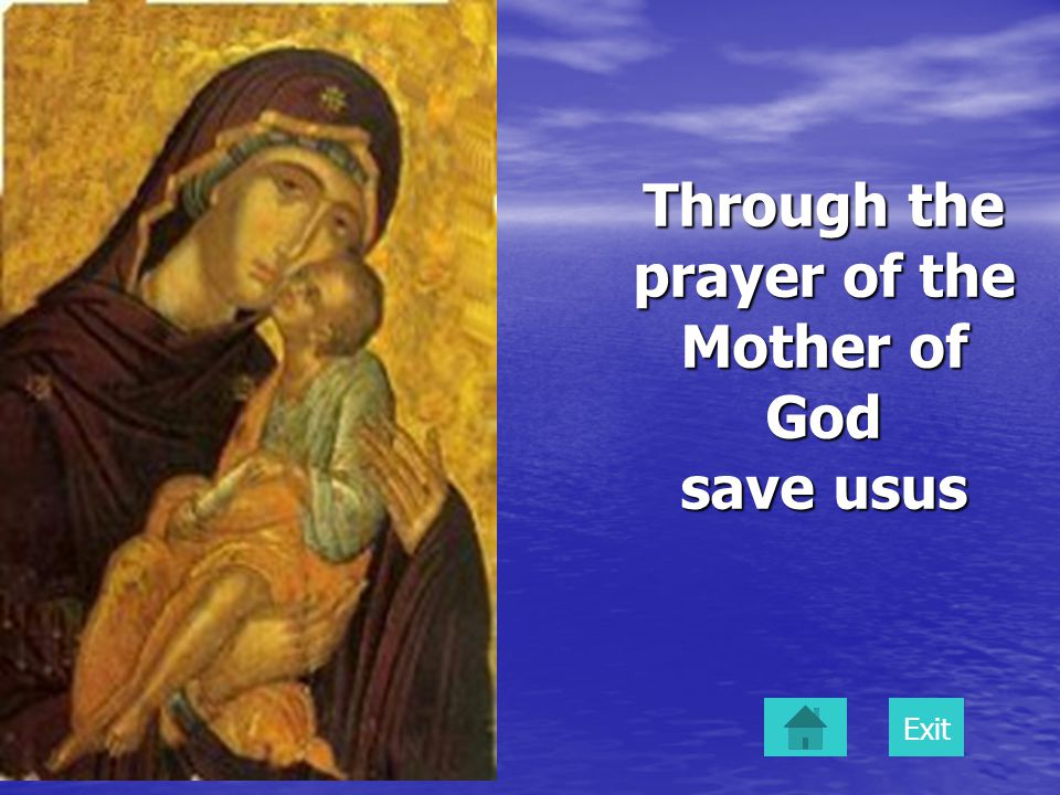 Through the prayer of the Mother of God save usus Exit