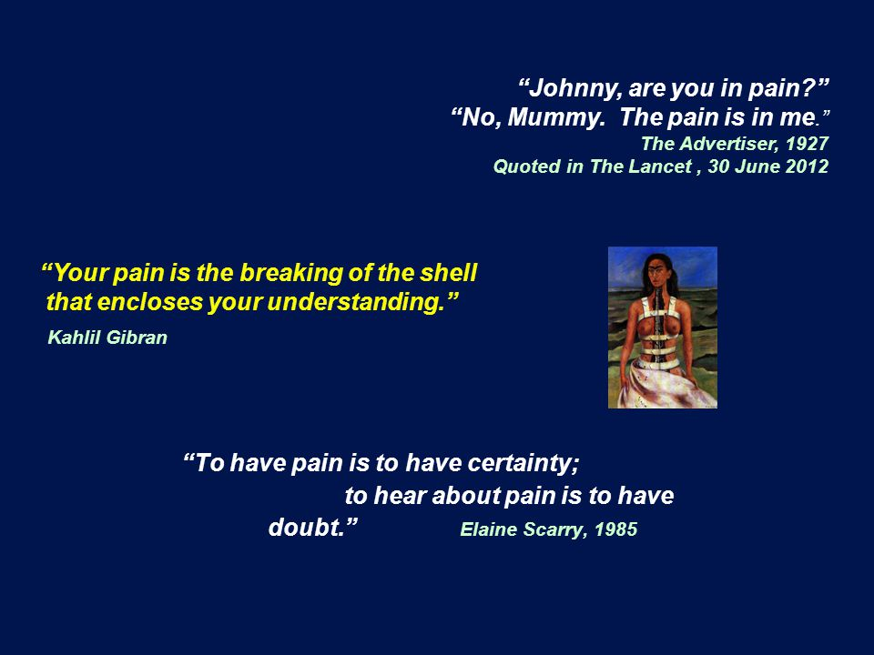 To have pain is to have certainty; to hear about pain is to have doubt. Elaine Scarry, 1985 Johnny, are you in pain No, Mummy.