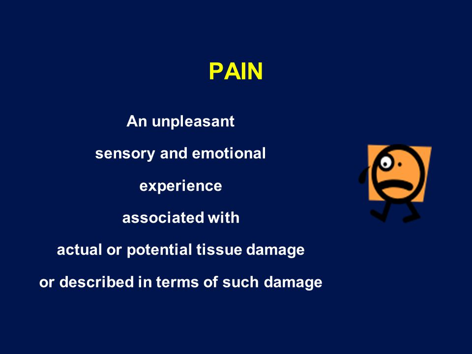 PAIN An unpleasant sensory and emotional experience associated with actual or potential tissue damage or described in terms of such damage