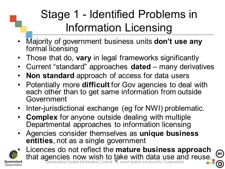 Queensland Spatial Information Council smart spatial solutions for Queensland Stage 1 - Identified Problems in Information Licensing Majority of government business units don't use any formal licensing Those that do, vary in legal frameworks significantly Current standard approaches dated – many derivatives Non standard approach of access for data users Potentially more difficult for Gov agencies to deal with each other than to get same information from outside Government Inter-jurisdictional exchange (eg for NWI) problematic.