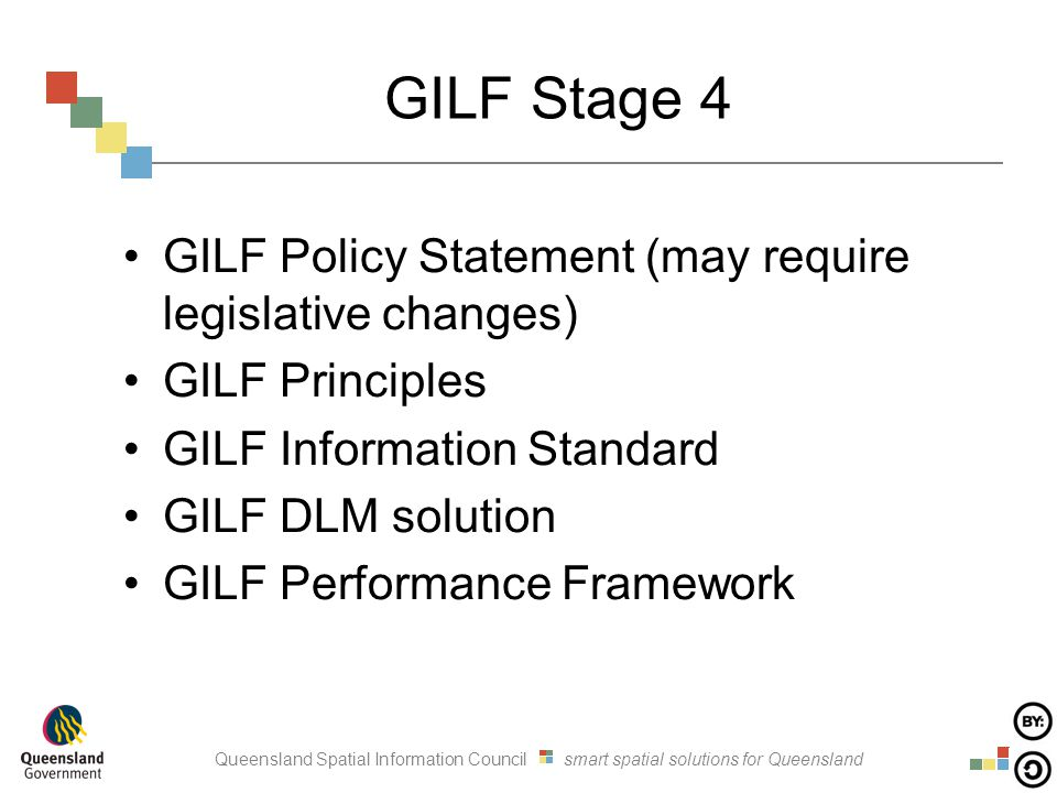 Queensland Spatial Information Council smart spatial solutions for Queensland GILF Stage 4 GILF Policy Statement (may require legislative changes) GILF Principles GILF Information Standard GILF DLM solution GILF Performance Framework