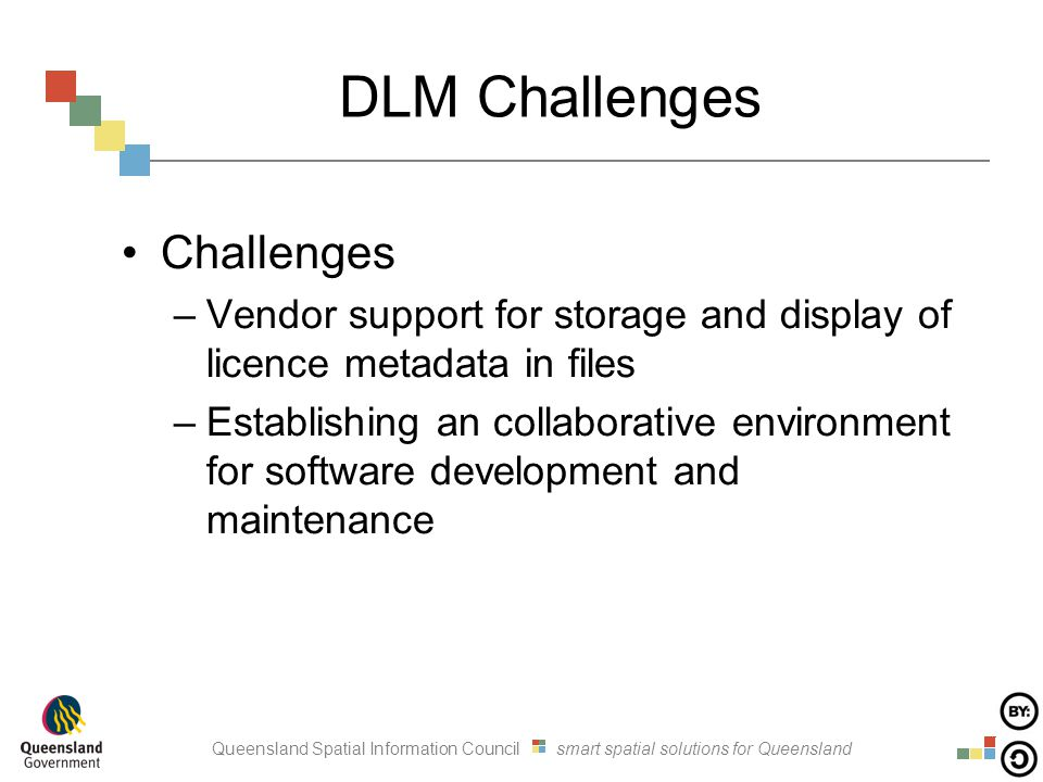 Queensland Spatial Information Council smart spatial solutions for Queensland DLM Challenges Challenges –Vendor support for storage and display of licence metadata in files –Establishing an collaborative environment for software development and maintenance