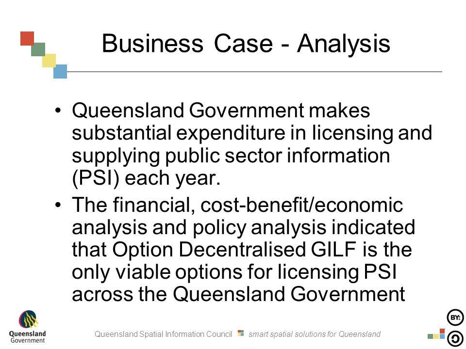 Queensland Spatial Information Council smart spatial solutions for Queensland Business Case - Analysis Queensland Government makes substantial expenditure in licensing and supplying public sector information (PSI) each year.
