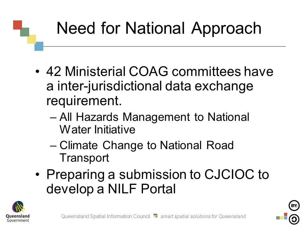 Queensland Spatial Information Council smart spatial solutions for Queensland Need for National Approach 42 Ministerial COAG committees have a inter-jurisdictional data exchange requirement.