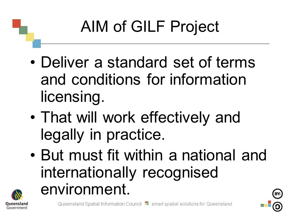 Queensland Spatial Information Council smart spatial solutions for Queensland AIM of GILF Project Deliver a standard set of terms and conditions for information licensing.