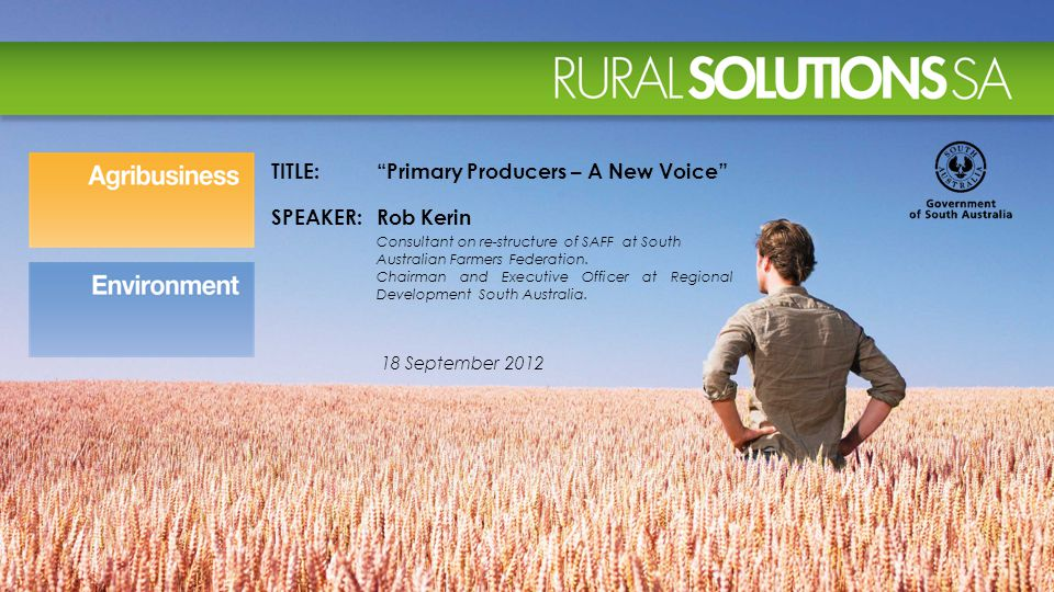 18 September 2012 TITLE: Primary Producers – A New Voice SPEAKER:Rob Kerin Consultant on re-structure of SAFF at South Australian Farmers Federation.
