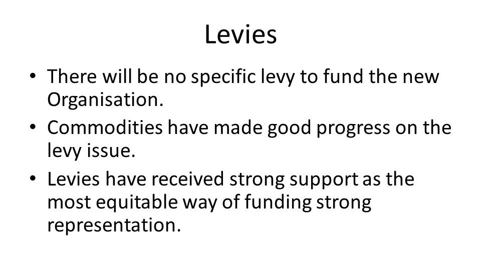 Levies There will be no specific levy to fund the new Organisation.