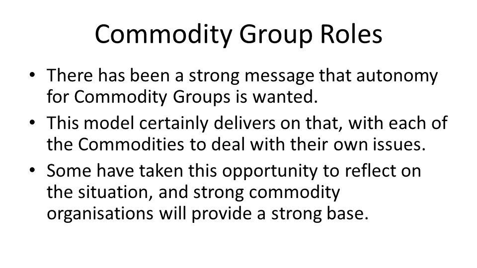 Commodity Group Roles There has been a strong message that autonomy for Commodity Groups is wanted.