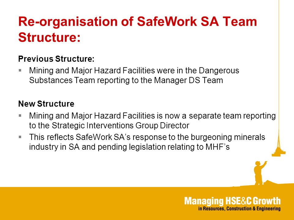 Re-organisation of SafeWork SA Team Structure: Previous Structure:  Mining and Major Hazard Facilities were in the Dangerous Substances Team reporting to the Manager DS Team New Structure  Mining and Major Hazard Facilities is now a separate team reporting to the Strategic Interventions Group Director  This reflects SafeWork SA's response to the burgeoning minerals industry in SA and pending legislation relating to MHF's