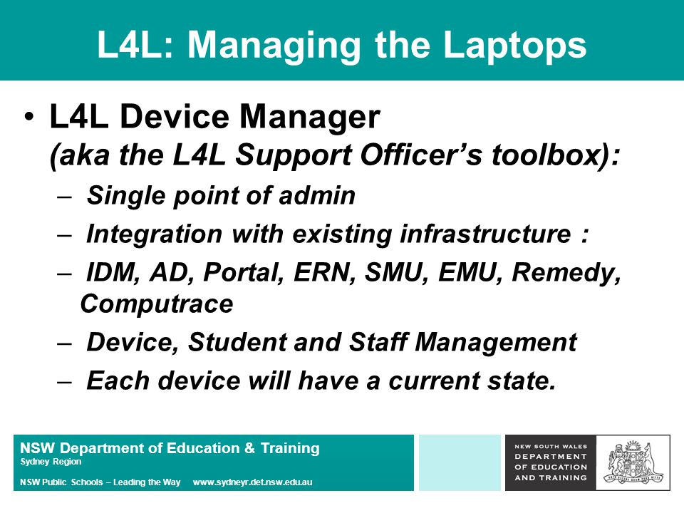 NSW Department of Education & Training Sydney Region NSW Public Schools – Leading the Way www.sydneyr.det.nsw.edu.au L4L: Managing the Laptops L4L Device Manager (aka the L4L Support Officer's toolbox): – Single point of admin – Integration with existing infrastructure : – IDM, AD, Portal, ERN, SMU, EMU, Remedy, Computrace – Device, Student and Staff Management – Each device will have a current state.