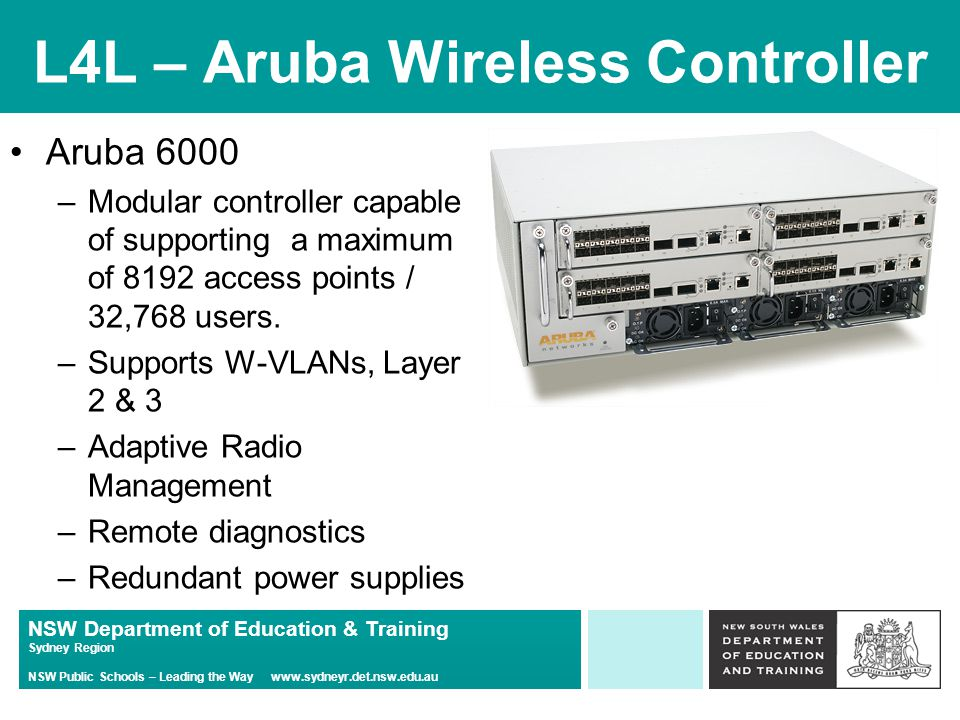 NSW Department of Education & Training Sydney Region NSW Public Schools – Leading the Way www.sydneyr.det.nsw.edu.au L4L – Aruba Wireless Controller Aruba 6000 –Modular controller capable of supporting a maximum of 8192 access points / 32,768 users.