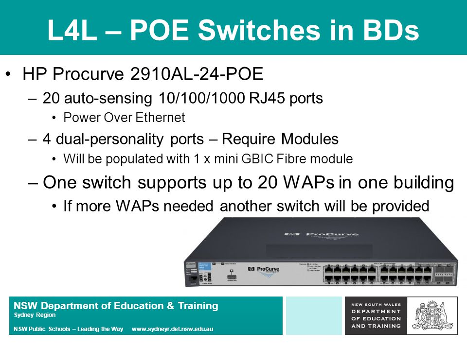 NSW Department of Education & Training Sydney Region NSW Public Schools – Leading the Way www.sydneyr.det.nsw.edu.au L4L – POE Switches in BDs HP Procurve 2910AL-24-POE –20 auto-sensing 10/100/1000 RJ45 ports Power Over Ethernet –4 dual-personality ports – Require Modules Will be populated with 1 x mini GBIC Fibre module –One switch supports up to 20 WAPs in one building If more WAPs needed another switch will be provided