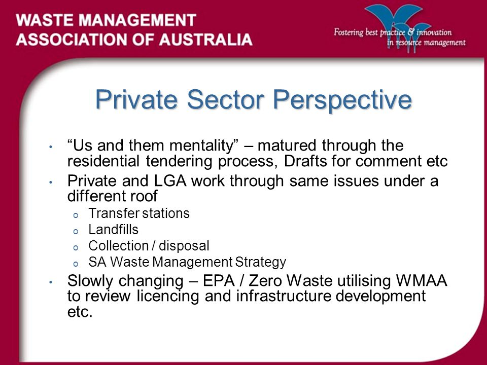 Private Sector Perspective Us and them mentality – matured through the residential tendering process, Drafts for comment etc Private and LGA work through same issues under a different roof o Transfer stations o Landfills o Collection / disposal o SA Waste Management Strategy Slowly changing – EPA / Zero Waste utilising WMAA to review licencing and infrastructure development etc.
