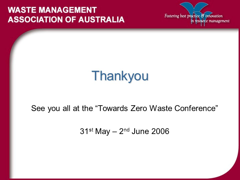 Thankyou See you all at the Towards Zero Waste Conference 31 st May – 2 nd June 2006