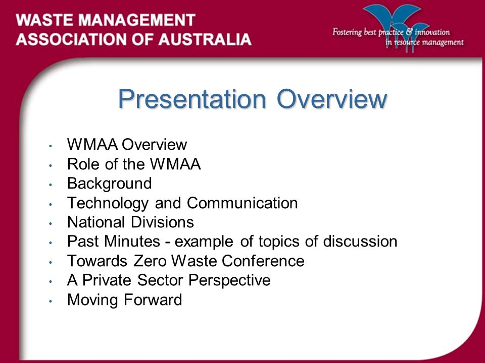 Presentation Overview WMAA Overview Role of the WMAA Background Technology and Communication National Divisions Past Minutes - example of topics of discussion Towards Zero Waste Conference A Private Sector Perspective Moving Forward