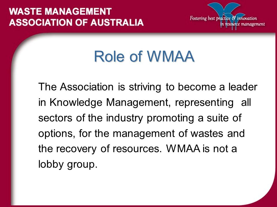 Role of WMAA The Association is striving to become a leader in Knowledge Management, representing all sectors of the industry promoting a suite of options, for the management of wastes and the recovery of resources.