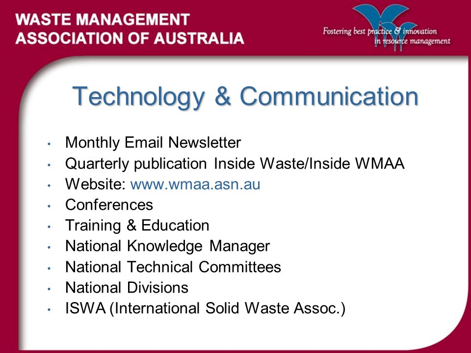 Technology & Communication Monthly Email Newsletter Quarterly publication Inside Waste/Inside WMAA Website: www.wmaa.asn.au Conferences Training & Education National Knowledge Manager National Technical Committees National Divisions ISWA (International Solid Waste Assoc.)