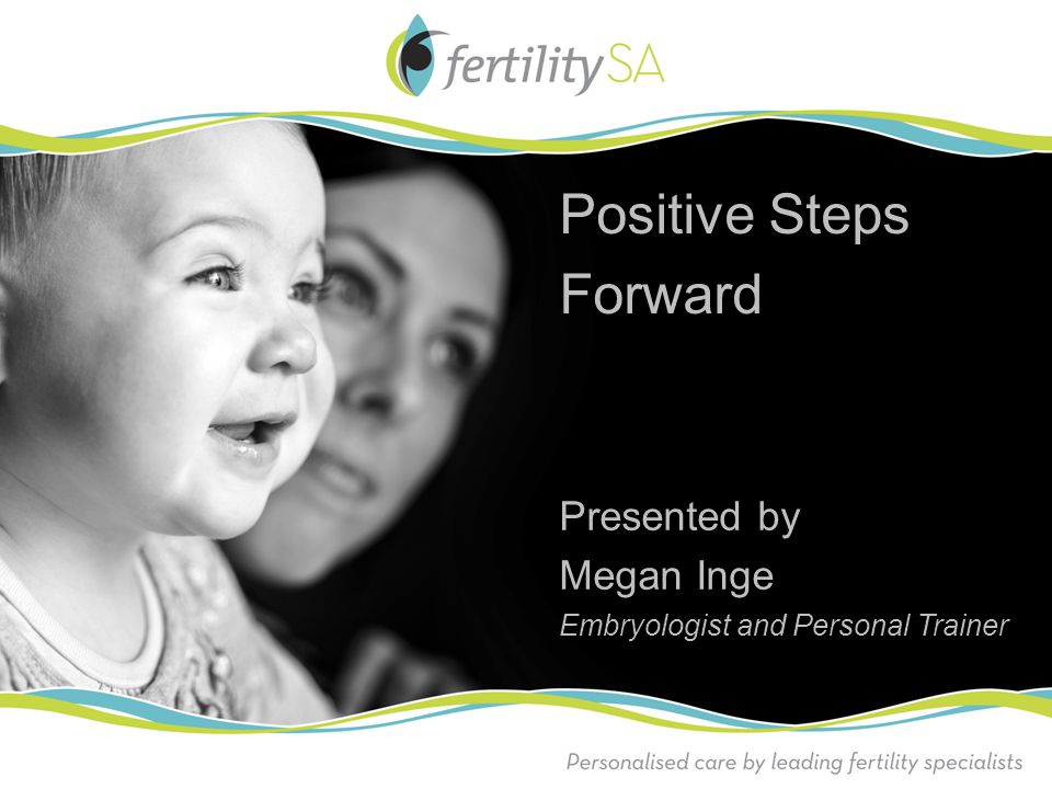 Positive Steps Forward Presented by Megan Inge Embryologist and Personal Trainer