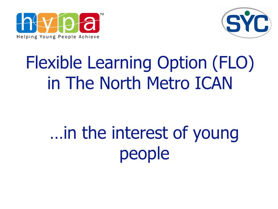 Flexible Learning Option (FLO) in The North Metro ICAN …in the interest of young people