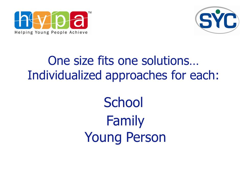 One size fits one solutions… Individualized approaches for each: Family Young Person School