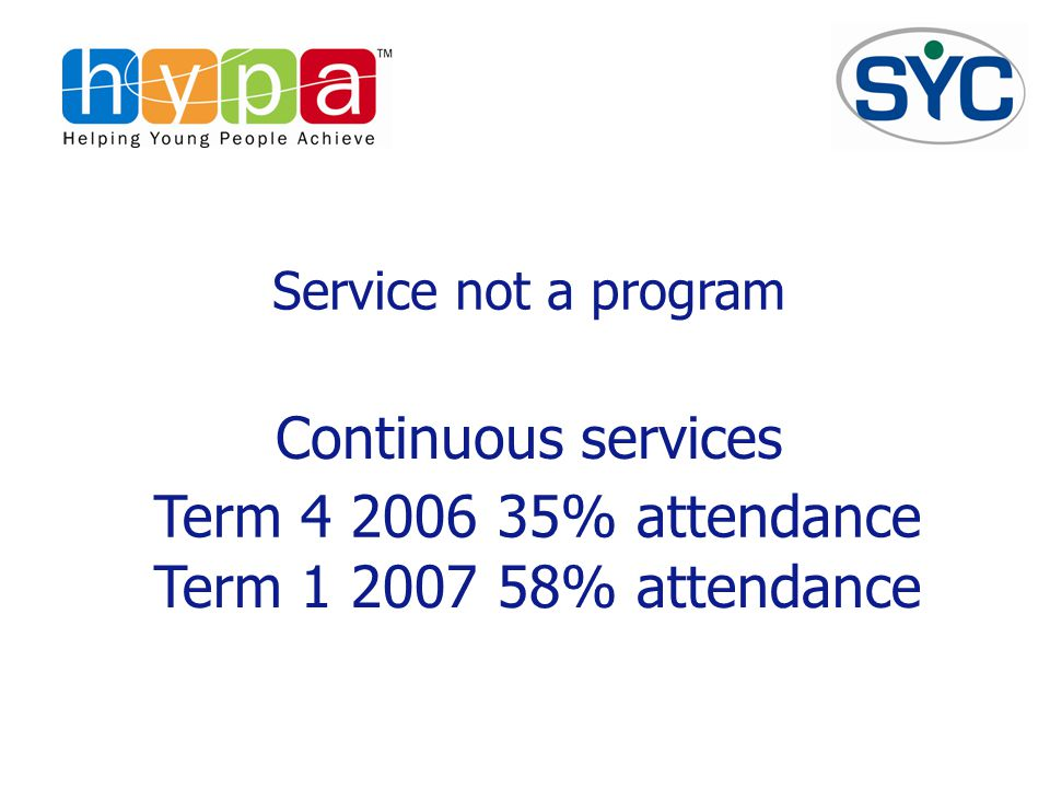 Service not a program Term 4 2006 35% attendance Term 1 2007 58% attendance Continuous services