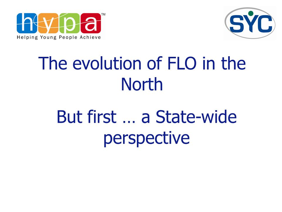 The evolution of FLO in the North But first … a State-wide perspective