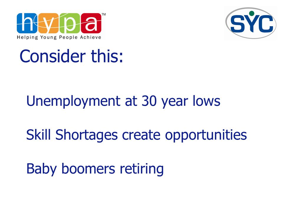 Consider this: Unemployment at 30 year lows Skill Shortages create opportunities Baby boomers retiring